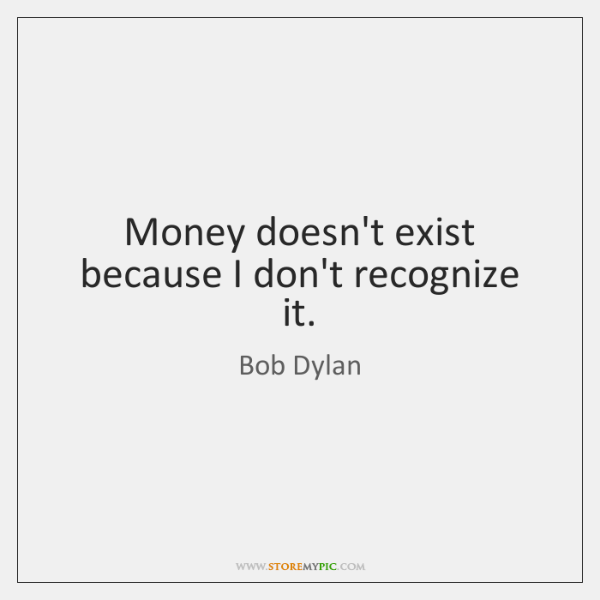 Money doesn't exist because I don't recognize it.