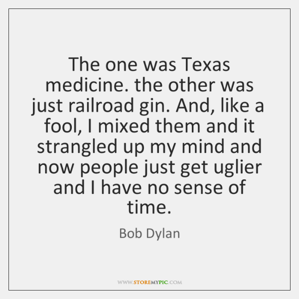 The one was Texas medicine. the other was just railroad gin. And, ...