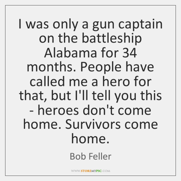 I was only a gun captain on the battleship Alabama for 34 months. ...