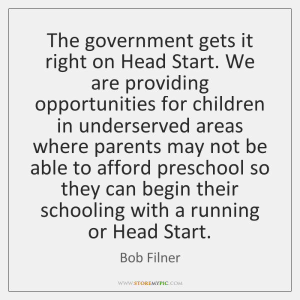 The government gets it right on Head Start. We are providing opportunities ...