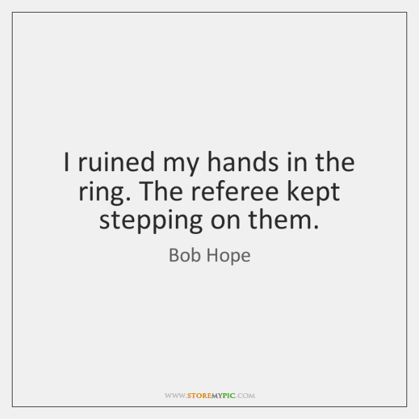 I ruined my hands in the ring. The referee kept stepping on ...