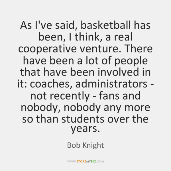 As I've said, basketball has been, I think, a real cooperative venture. ...