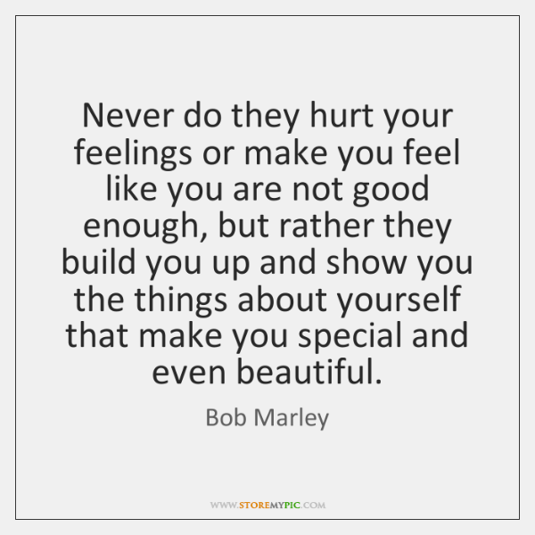 Never do they hurt your feelings or make you feel like you ...