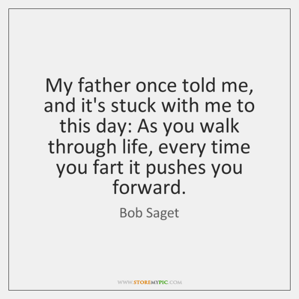 My father once told me, and it's stuck with me to this ...