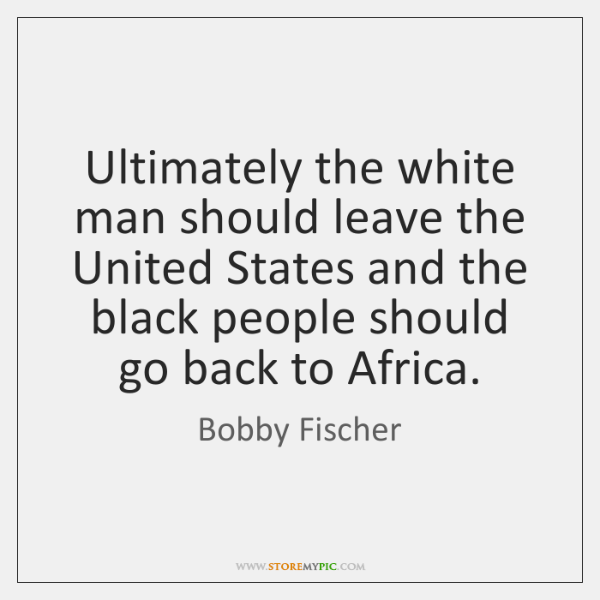 Ultimately the white man should leave the United States and the black ...