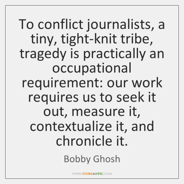 To conflict journalists, a tiny, tight-knit tribe, tragedy is practically an occupational ...