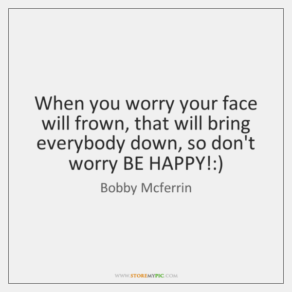 When you worry your face will frown, that will bring everybody down, ...