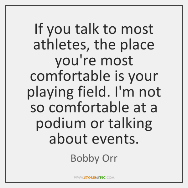 If you talk to most athletes, the place you're most comfortable is ...