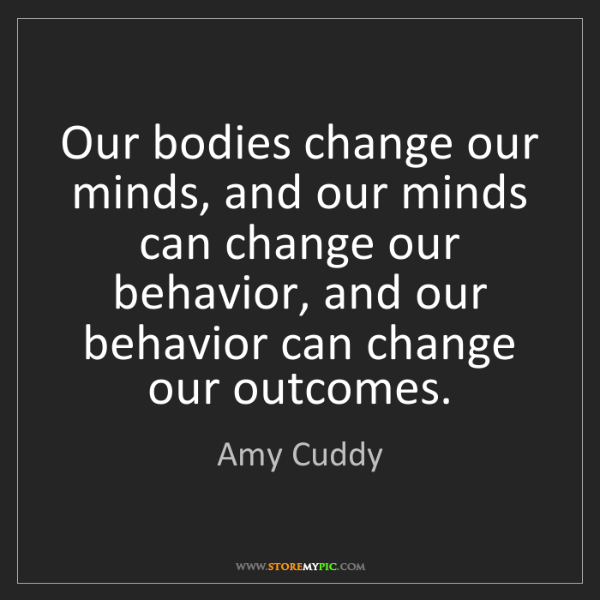 Amy Cuddy: Our bodies change our minds, and our minds can change...