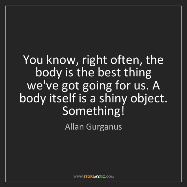 Allan Gurganus: You know, right often, the body is the best thing we've...