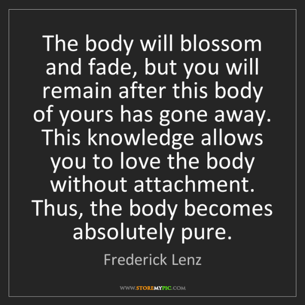 Frederick Lenz: The body will blossom and fade, but you will remain after...