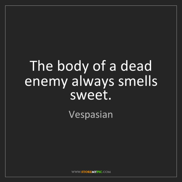 Vespasian: The body of a dead enemy always smells sweet.
