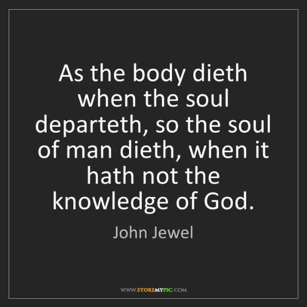John Jewel: As the body dieth when the soul departeth, so the soul...