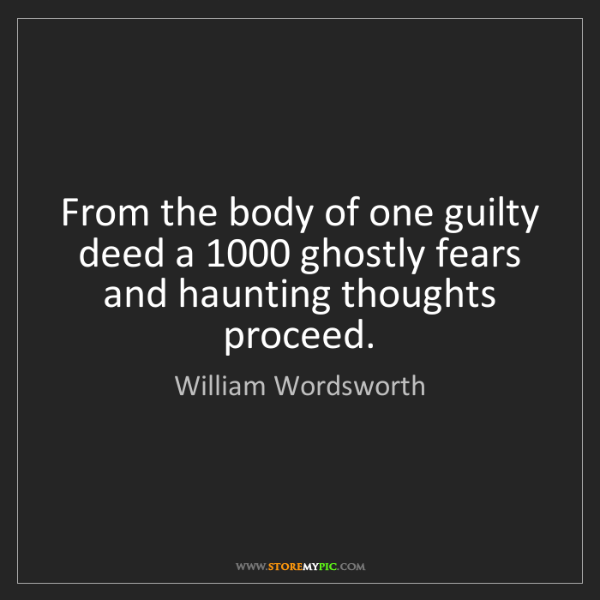 William Wordsworth: From the body of one guilty deed a 1000 ghostly fears...