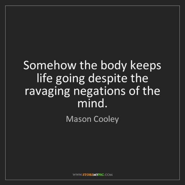 Mason Cooley: Somehow the body keeps life going despite the ravaging...