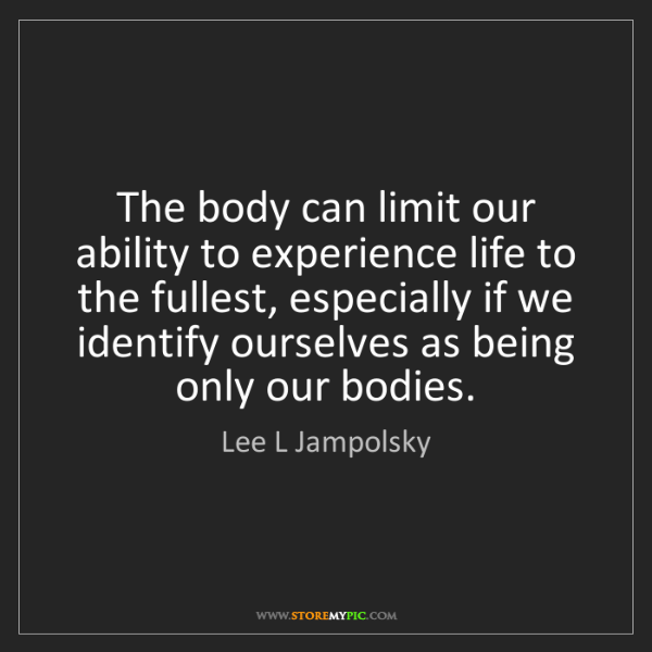 Lee L Jampolsky: The body can limit our ability to experience life to...
