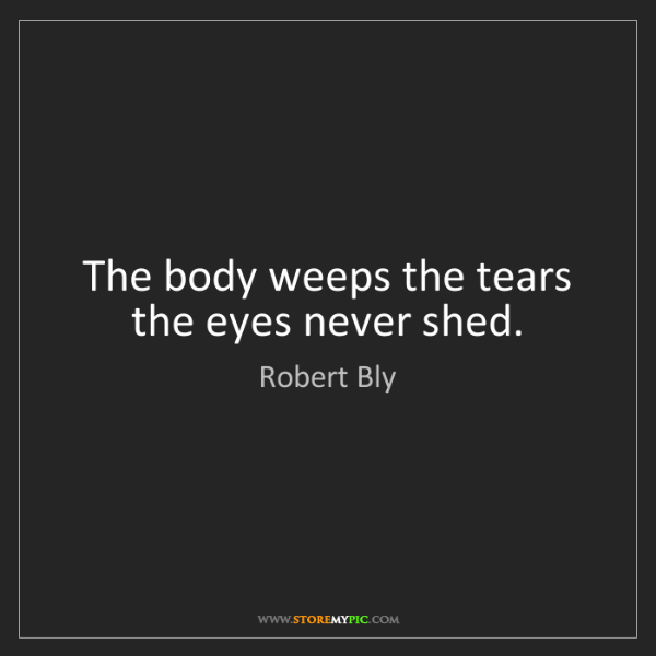 Robert Bly: The body weeps the tears the eyes never shed.