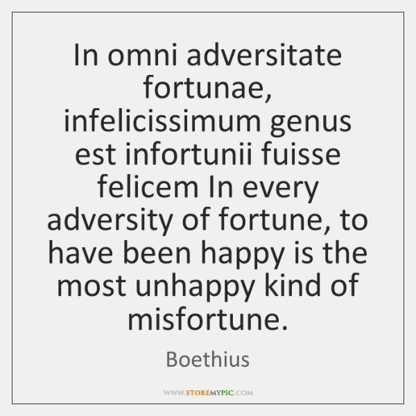 In omni adversitate fortunae, infelicissimum genus est infortunii fuisse felicem In every ...