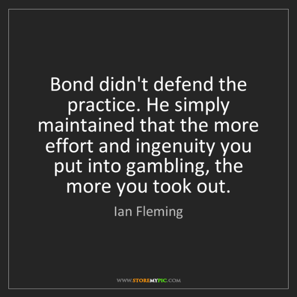 Ian Fleming: Bond didn't defend the practice. He simply maintained...