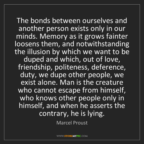 Marcel Proust: The bonds between ourselves and another person exists...