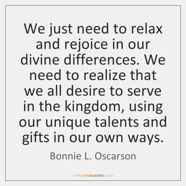 We just need to relax and rejoice in our divine differences. We ...