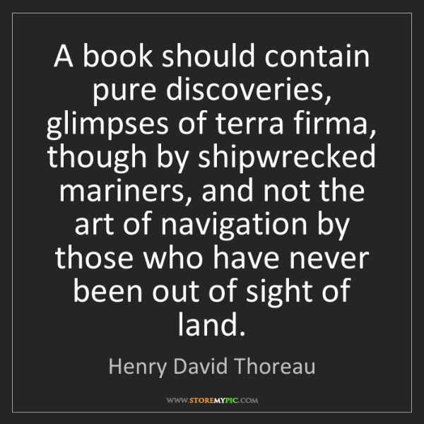 Henry David Thoreau: A book should contain pure discoveries, glimpses of terra...