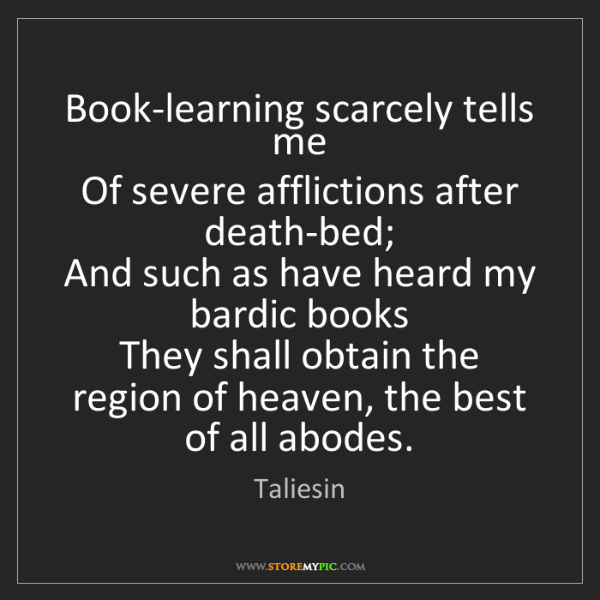 Taliesin: Book-learning scarcely tells me   Of severe afflictions...