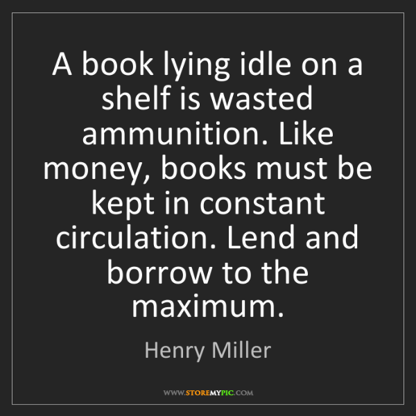 Henry Miller: A book lying idle on a shelf is wasted ammunition. Like...