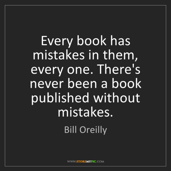 Bill Oreilly: Every book has mistakes in them, every one. There's never...