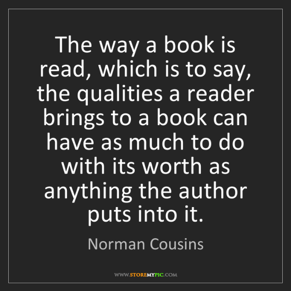 Norman Cousins: The way a book is read, which is to say, the qualities...