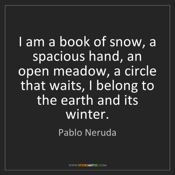 Pablo Neruda: I am a book of snow, a spacious hand, an open meadow,...