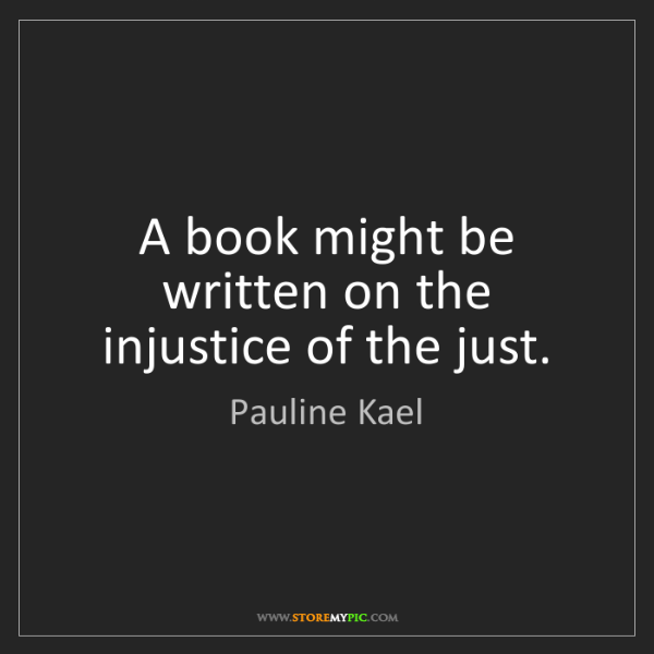 Pauline Kael: A book might be written on the injustice of the just.