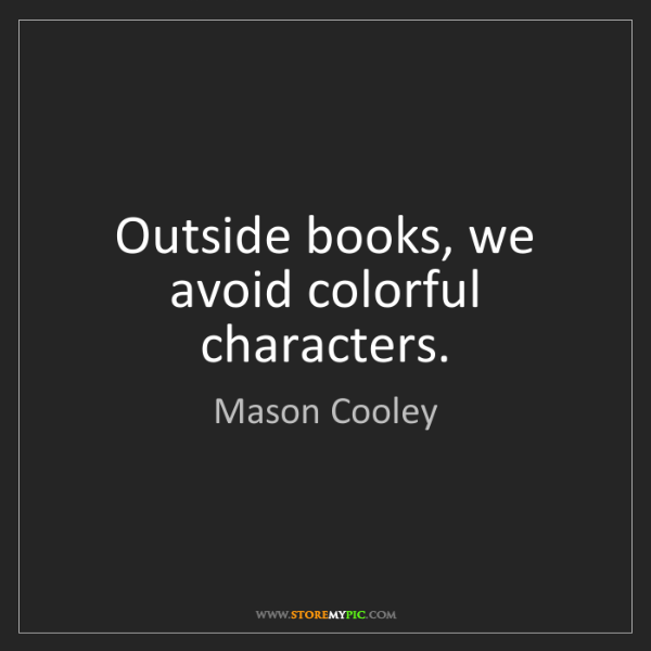 Mason Cooley: Outside books, we avoid colorful characters.