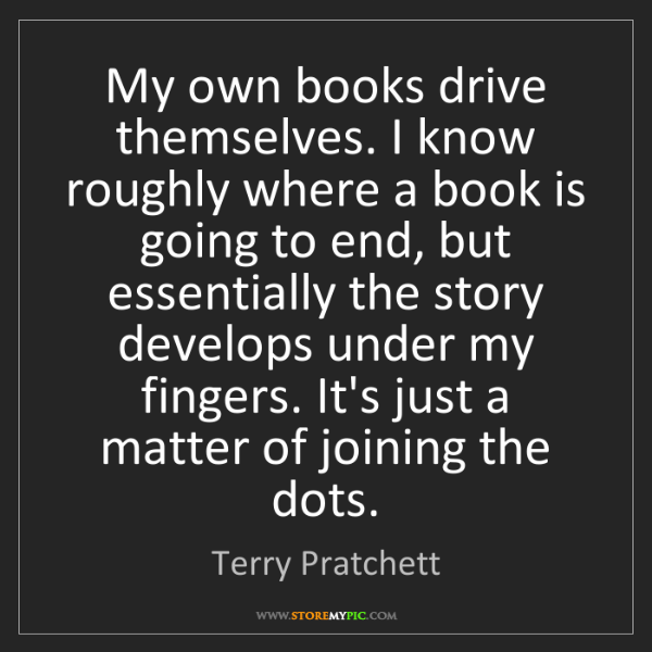 Terry Pratchett: My own books drive themselves. I know roughly where a...