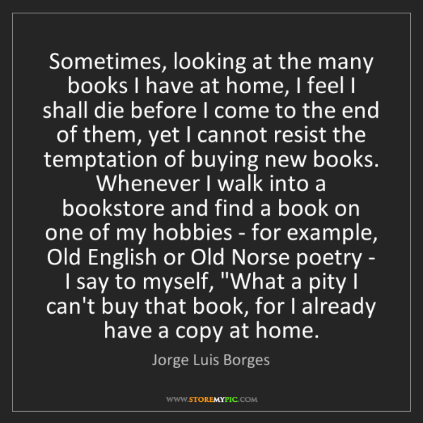 Jorge Luis Borges: Sometimes, looking at the many books I have at home,...