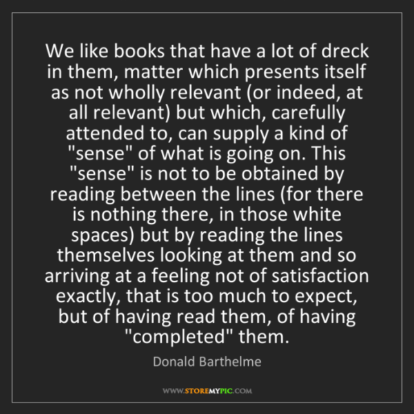 Donald Barthelme: We like books that have a lot of dreck in them, matter...