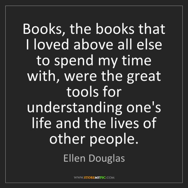 Ellen Douglas: Books, the books that I loved above all else to spend...