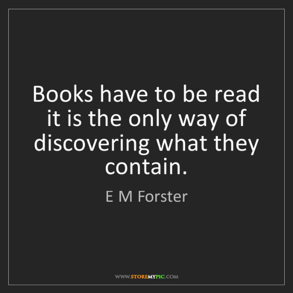 E M Forster: Books have to be read it is the only way of discovering...