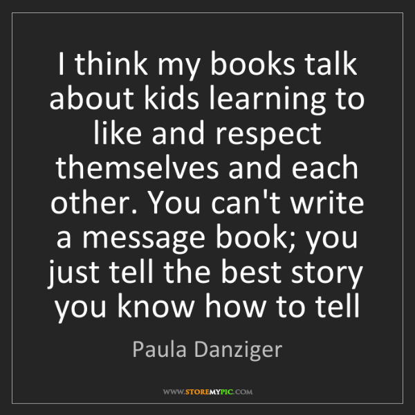 Paula Danziger: I think my books talk about kids learning to like and...