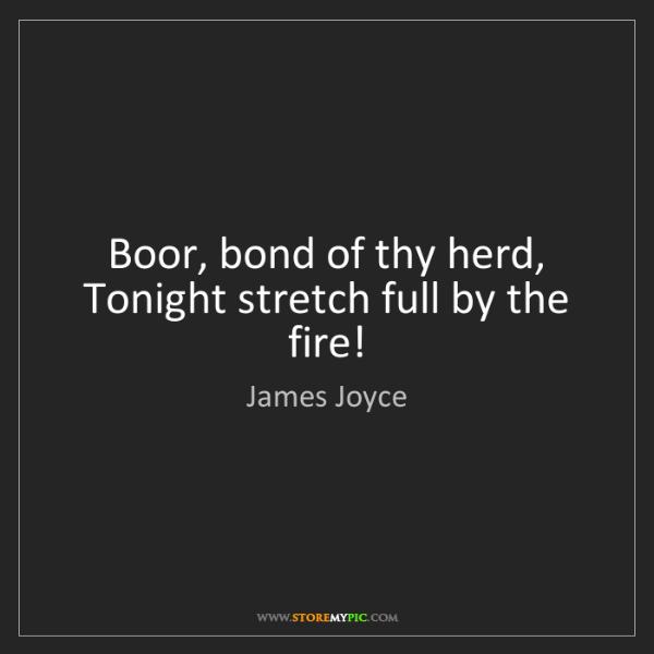 James Joyce: Boor, bond of thy herd,   Tonight stretch full by the...