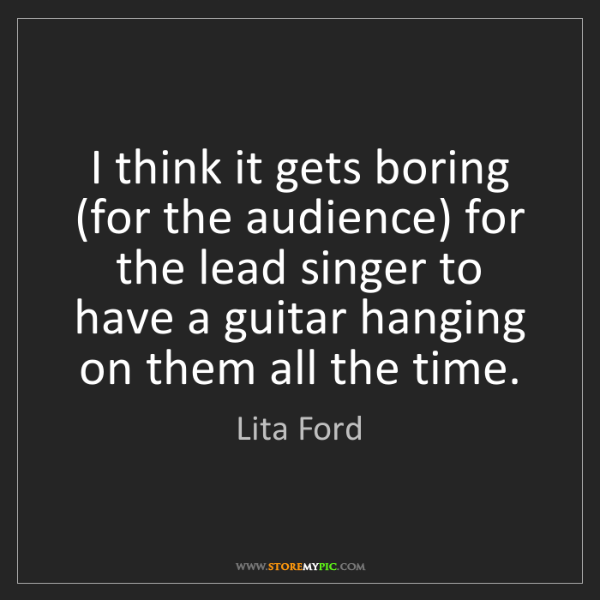 Lita Ford: I think it gets boring (for the audience) for the lead...