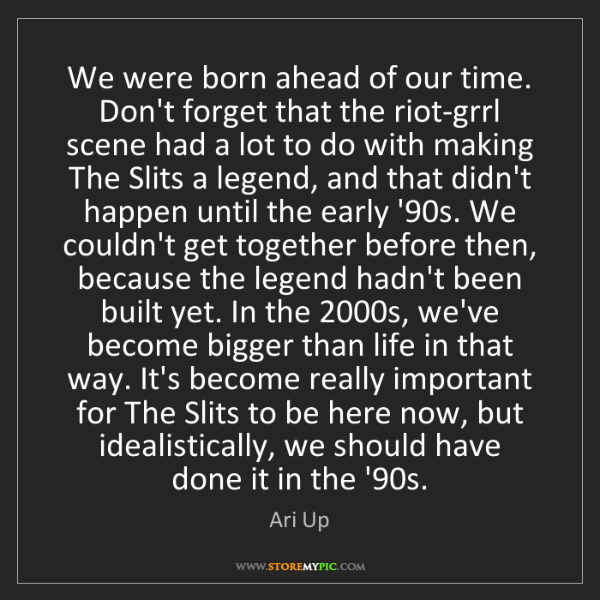 Ari Up: We were born ahead of our time. Don't forget that the...
