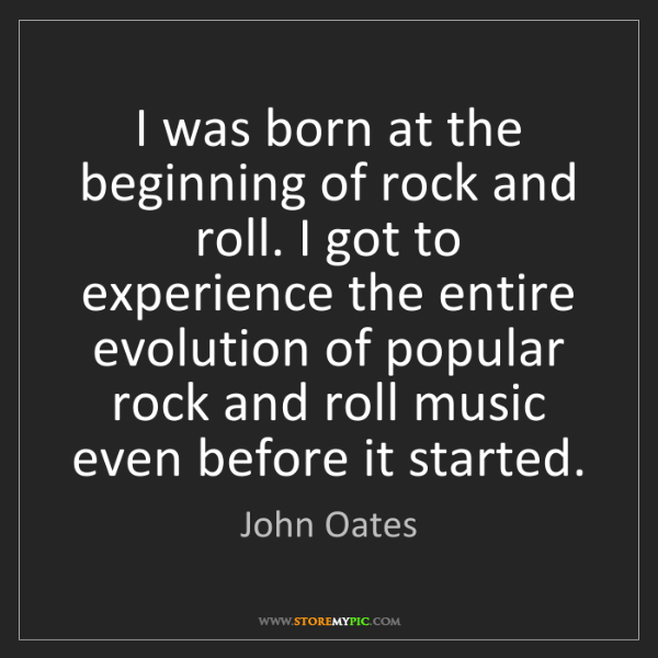 John Oates: I was born at the beginning of rock and roll. I got to...