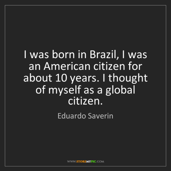 Eduardo Saverin: I was born in Brazil, I was an American citizen for about...
