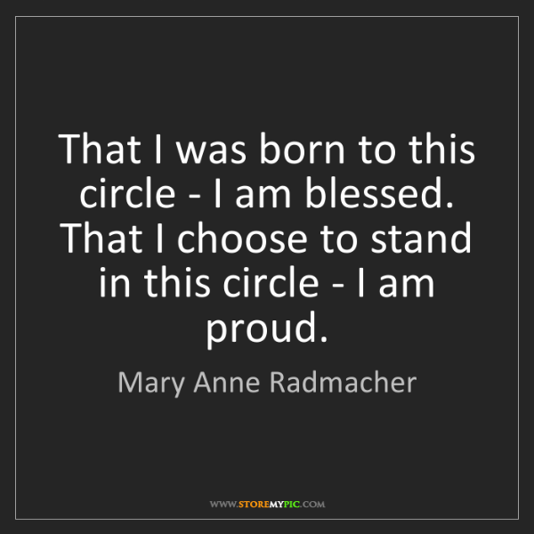 Mary Anne Radmacher: That I was born to this circle - I am blessed. That I...