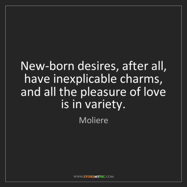 Moliere: New-born desires, after all, have inexplicable charms,...