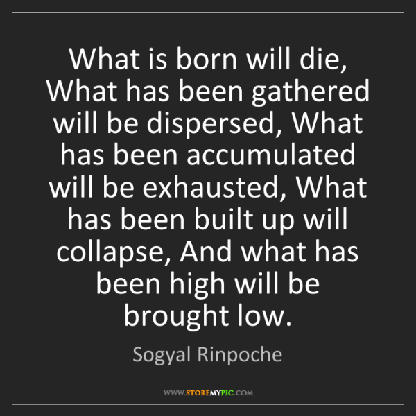Sogyal Rinpoche: What is born will die, What has been gathered will be...