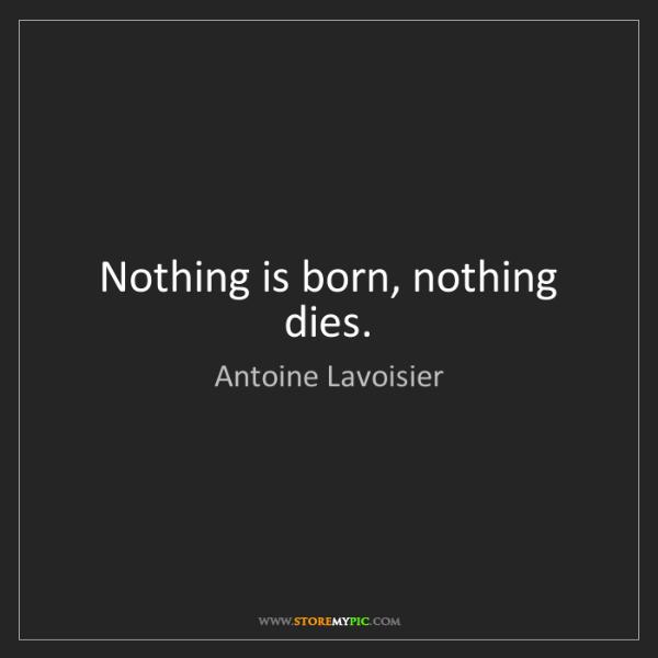Antoine Lavoisier: Nothing is born, nothing dies.