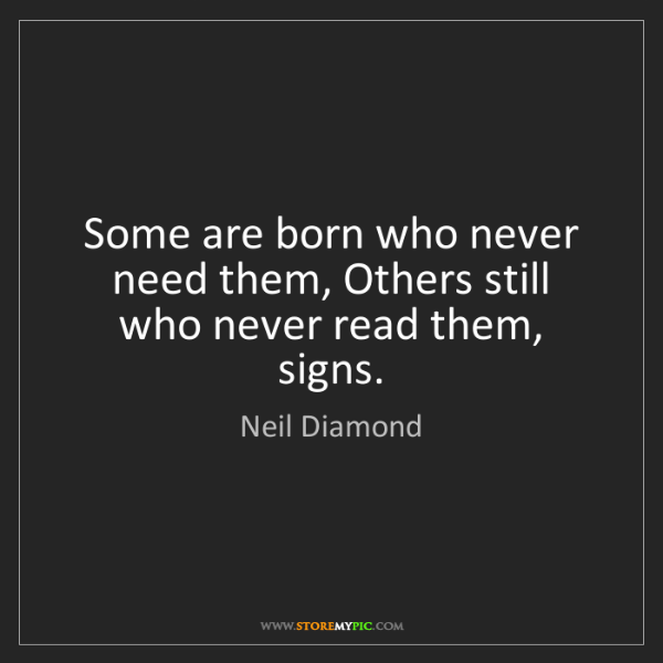 Neil Diamond: Some are born who never need them, Others still who never...