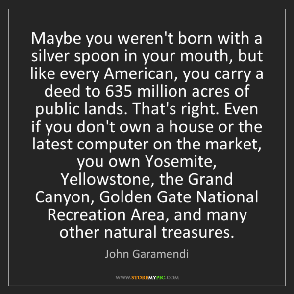 John Garamendi: Maybe you weren't born with a silver spoon in your mouth,...
